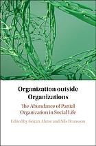 Organization outside organizations : the abundance of partial organization in social life