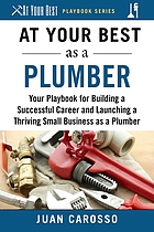 At Your Best as a Plumber : Your Playbook for Building a Successful Career and Launching a Thriving Small Business as a Plumber.