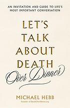 Let's talk about death over dinner : an invitation and guide to life's most important conversation