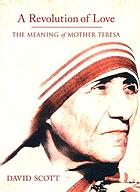 A revolution of love : the meaning of Mother Teresa