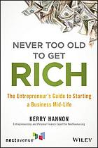 Never Too Old to Get Rich : the Entrepreneur's Guide to Starting a Business Mid-Life.