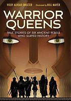 Warrior queens : true stories of six ancient rebels who slayed history