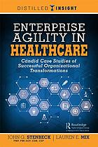 Enterprise agility in healthcare : candid case studies of successful organizational transformations