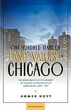 One hundred years of land values in Chicago : the relationship of the growth of Chicago to the rise of its land values, 1830-1933