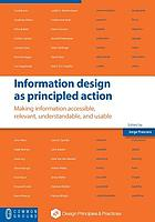 Information design as principled action : making information accessible, relevant, understandable, and usable