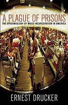 Plague of Prisons : the Epidemiology of Mass Incarceration in America.