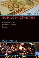 Banking on democracy : financial markets and elections in emerging countries
