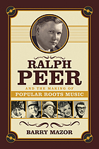 Ralph peer and the making of popular roots music.