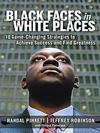 Black faces in white places : 10 game-changing strategies to achieve success and find greatness