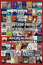 102 ways to apply career training in family history/genealogy : how to find a job, internship, or create your own business