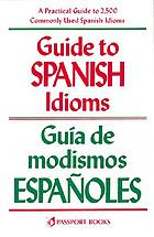 Guide to Spanish idioms : a practical guide to 2500 Spanish idioms = Guía de modismos españoles