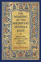 The Making of the Medieval Middle East : Religion, Society, and Simple Believers