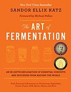 The art of fermentation : an in-depth exploration of essential concepts and processes from around the world