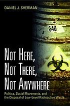 Not here, not there, not anywhere : politics, social movements, and the disposal of low-level radioactive waste