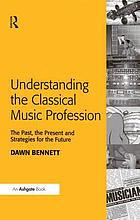 Understanding the classical music profession : the past, the present and strategies for the future