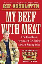 My beef with meat : the healthiest argument for eating a plant-strong diet--plus 140 new Engine 2 recipes