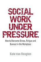 Social work under pressure : how to overcome stress, fatigue and burnout in the workplace