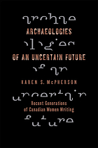 Archaeologies of an uncertain future : recent generations of Canadian women writing