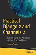 Practical Django 2 and Channels 2 : building projects and applications with real-time capabilities