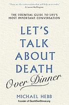 Let's talk about death (over dinner) : an invitation and guide to life's most important conversation