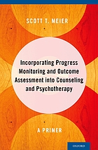 Incorporating progress monitoring and outcome assessment into counseling and psychotherapy : a primer