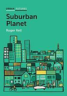Suburban planet : making the world urban from the outside in