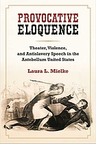 Provocative eloquence : theater, violence, and antislavery speech in the antebellum United States