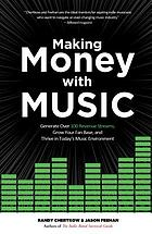 Making money with music : generate over 100 revenue streams, grow your fan base, and thrive in today's music environment