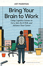 Bring Your Brain to Work : Using Cognitive Science to Get a Job, Do it Well, and Advance Your Career.