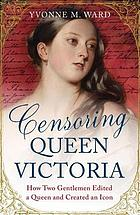 Censoring Queen Victoria : how two gentlemen edited a queen and created an icon