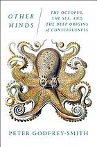 Other minds : the octopus, the sea, and the deep origins of consciousness