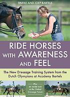 Ride horses with awareness and feel : the new dressage training system from the Dutch Olympians at Academy Bartels