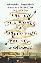The day the world discovered the sun : an extraordinary story of scientific adventure and the race to track the transit of Venus