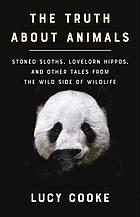The truth about animals : stoned sloths, lovelorn hippos, and other tales from the wild side of wildlife