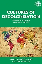 Cultures of decolonisation : transnational productions and practices, 1945-70
