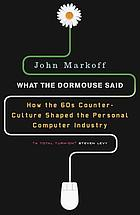 What the dormouse said : how the sixties counterculture shaped the personal computerindustry