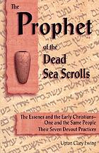 The prophet of the Dead Sea scrolls : the Essenes and the Early Christians, one and the same holy people : their seven devout practices