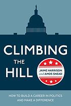 Climbing the Hill : how to build a career in politics and make a difference