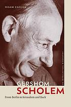 Gershom Scholem : from Berlin to Jerusalem and back : an intellectual biography