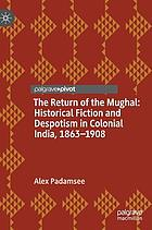 The return of the Mughal : historical fiction and despotism in colonial India, 1863-1908