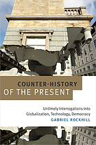 Counter-history of the present : untimely interrogations into globalization, technology, democracy