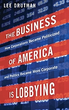 The business of America is lobbying : how corporations became politicized and politics became more corporate