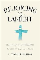 Rejoicing in lament : wrestling with incurable cancer & life in Christ