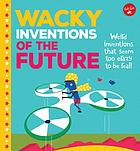 Wacky inventions of the future : weird inventions that seem too crazy to be real!