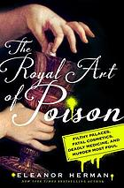 The royal art of poison : fatal cosmetics, deadly medicine, filthy palaces, and murder most foul