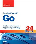 Sams teach yourself Go in 24 hours : next generation systems programming with Golang
