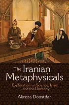 The Iranian metaphysicals : explorations in science, Islam, and the uncanny