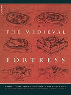 The medieval fortress : castles, forts and walled cities of the Middle Ages