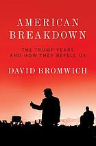 American breakdown : the Trump years and how they befell us
