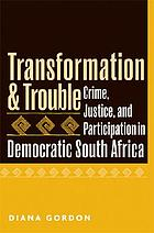 Transformation & trouble : crime, justice, and participation in democratic South Africa